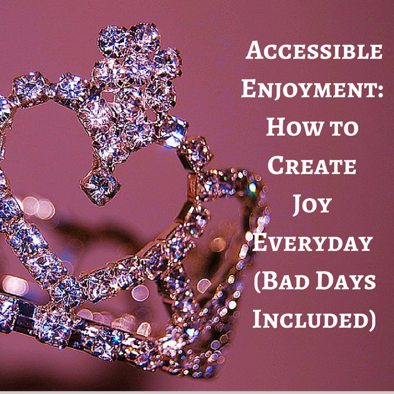 "accessible enjoyment"" how to create joy everyday, bad days included white text on pink background next to image of diamond-esque tiara"